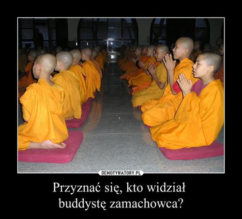 Przyznać się, kto widział  buddystę zamachowca?