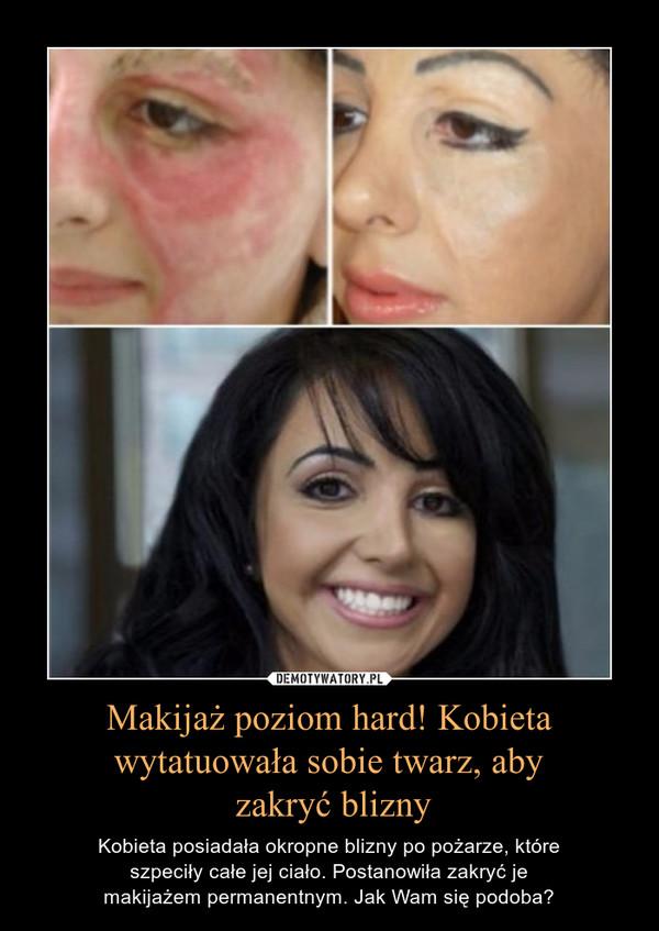 Makijaż poziom hard! Kobieta wytatuowała sobie twarz, aby zakryć blizny – Kobieta posiadała okropne blizny po pożarze, które szpeciły całe jej ciało. Postanowiła zakryć je makijażem permanentnym. Jak Wam się podoba?