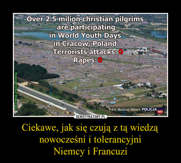 Ciekawe, jak się czują z tą wiedzą nowocześni i tolerancyjni Niemcy i Francuzi –  Over 2.5 milion christian pilgrimsare participatingin World Youth Daysin Cracow, Poland.Terrorist attacks: 0Rapes: 0