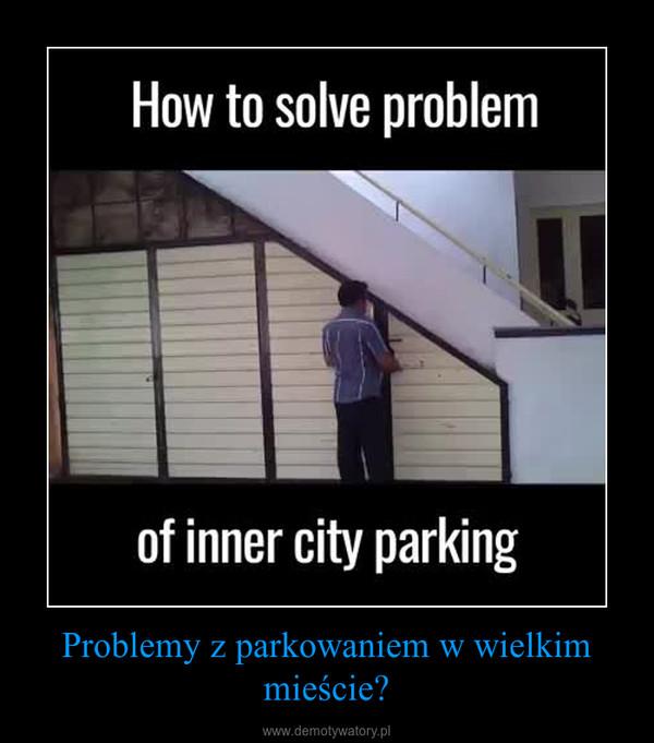 Problemy z parkowaniem w wielkim mieście? –