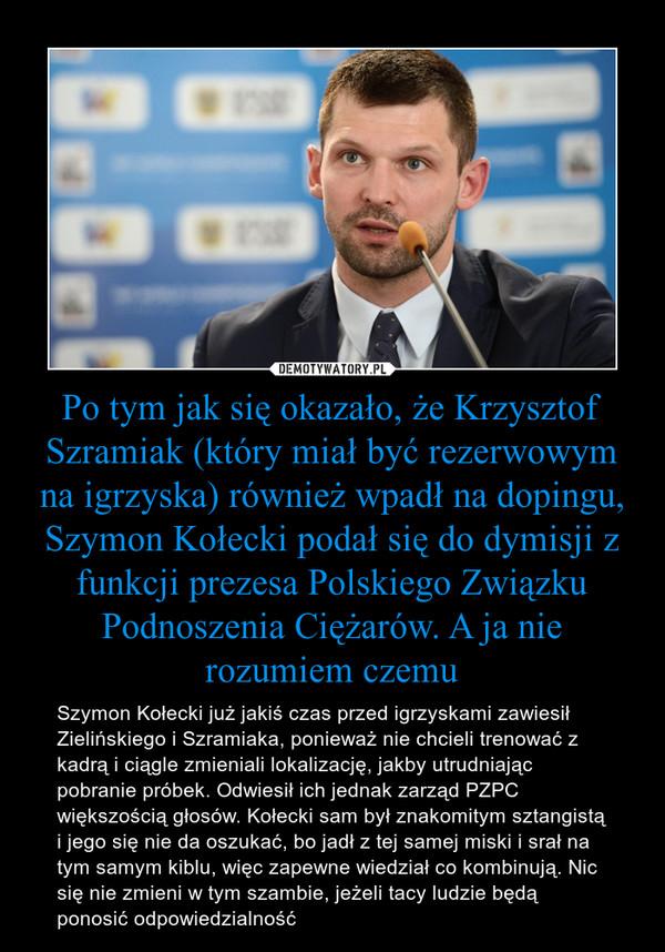 Po tym jak się okazało, że Krzysztof Szramiak (który miał być rezerwowym na igrzyska) również wpadł na dopingu, Szymon Kołecki podał się do dymisji z funkcji prezesa Polskiego Związku Podnoszenia Ciężarów. A ja nie rozumiem czemu – Szymon Kołecki już jakiś czas przed igrzyskami zawiesił Zielińskiego i Szramiaka, ponieważ nie chcieli trenować z kadrą i ciągle zmieniali lokalizację, jakby utrudniając pobranie próbek. Odwiesił ich jednak zarząd PZPC większością głosów. Kołecki sam był znakomitym sztangistą i jego się nie da oszukać, bo jadł z tej samej miski i srał na tym samym kiblu, więc zapewne wiedział co kombinują. Nic się nie zmieni w tym szambie, jeżeli tacy ludzie będą ponosić odpowiedzialność