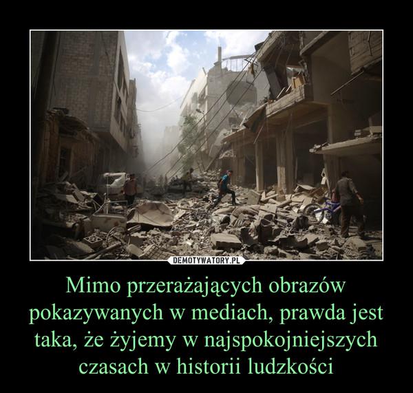 Mimo przerażających obrazów pokazywanych w mediach, prawda jest taka, że żyjemy w najspokojniejszych czasach w historii ludzkości –