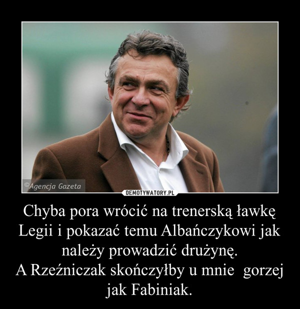 Chyba pora wrócić na trenerską ławkę Legii i pokazać temu Albańczykowi jak należy prowadzić drużynę.A Rzeźniczak skończyłby u mnie  gorzej jak Fabiniak. –