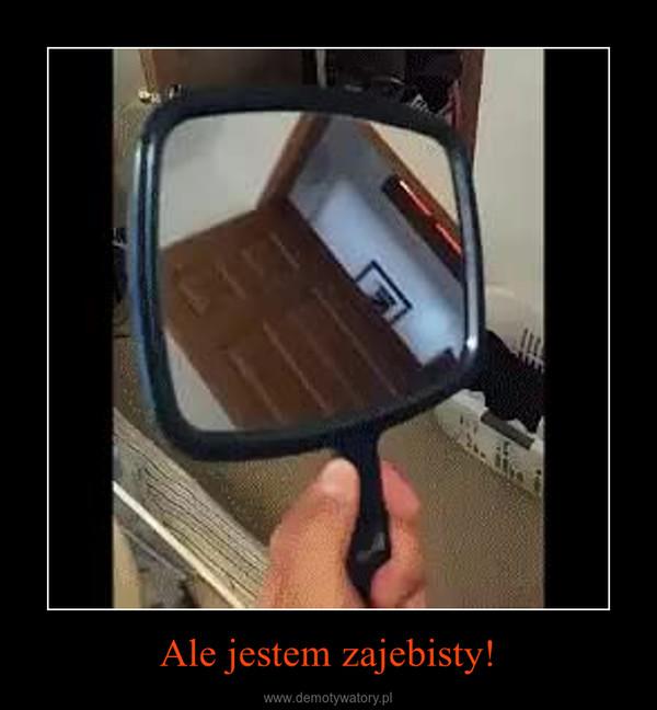 Ale jestem zajebisty! –