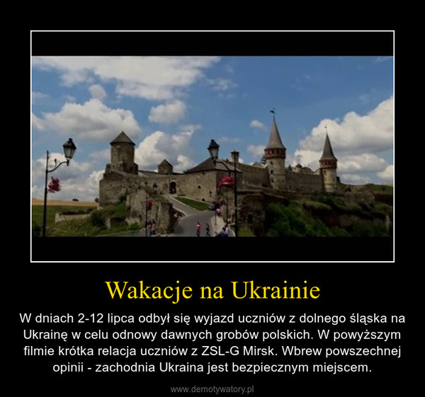 Wakacje na Ukrainie – W dniach 2-12 lipca odbył się wyjazd uczniów z dolnego śląska na Ukrainę w celu odnowy dawnych grobów polskich. W powyższym filmie krótka relacja uczniów z ZSL-G Mirsk. Wbrew powszechnej opinii - zachodnia Ukraina jest bezpiecznym miejscem.