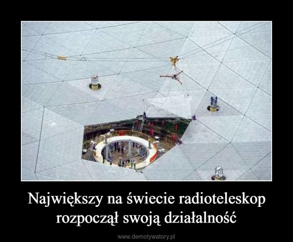 Największy na świecie radioteleskop rozpoczął swoją działalność –