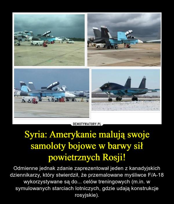 Syria: Amerykanie malują swoje samoloty bojowe w barwy sił powietrznych Rosji! – Odmienne jednak zdanie zaprezentował jeden z kanadyjskich dziennikarzy, który stwierdził, że przemalowane myśliwce F/A-18 wykorzystywane są do... celów treningowych (m.in. w symulowanych starciach lotniczych, gdzie udają konstrukcje rosyjskie).