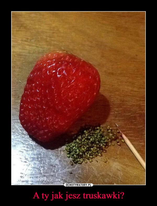 A ty jak jesz truskawki? –