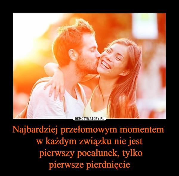 Najbardziej przełomowym momentem w każdym związku nie jest pierwszy pocałunek, tylkopierwsze pierdnięcie –