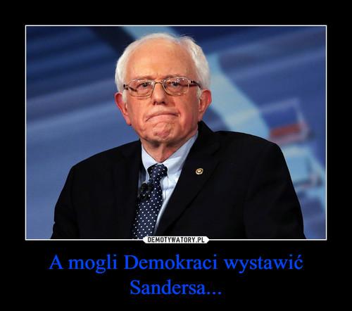 A mogli Demokraci wystawić Sandersa...