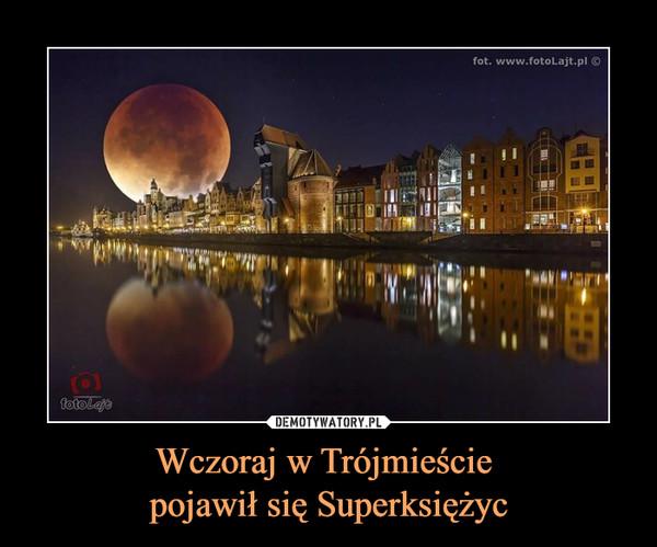 Wczoraj w Trójmieście pojawił się Superksiężyc –