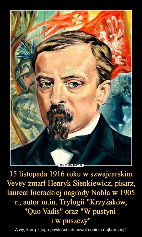 """15 listopada 1916 roku w szwajcarskim Vevey zmarł Henryk Sienkiewicz, pisarz, laureat literackiej nagrody Nobla w 1905 r., autor m.in. Trylogii """"Krzyżaków, """"Quo Vadis"""" oraz """"W pustyni i w puszczy"""" – A wy, którą z jego powieści lub nowel cenicie najbardziej?"""