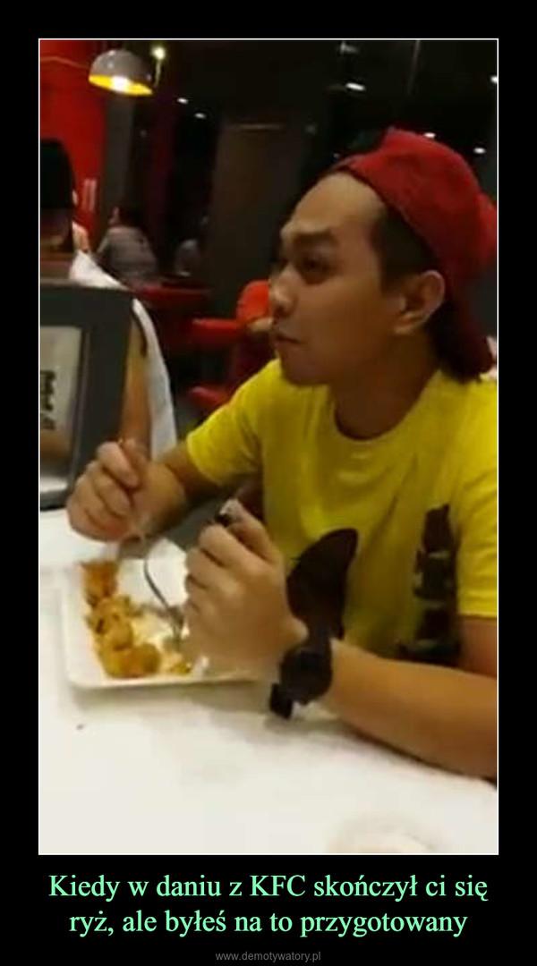 Kiedy w daniu z KFC skończył ci się ryż, ale byłeś na to przygotowany –