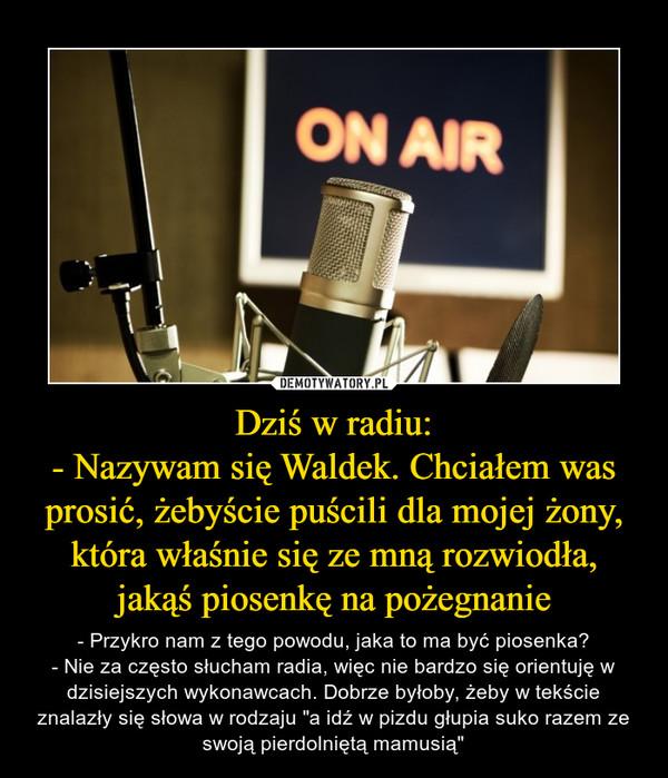 """Dziś w radiu:- Nazywam się Waldek. Chciałem was prosić, żebyście puścili dla mojej żony, która właśnie się ze mną rozwiodła, jakąś piosenkę na pożegnanie – - Przykro nam z tego powodu, jaka to ma być piosenka?- Nie za często słucham radia, więc nie bardzo się orientuję w dzisiejszych wykonawcach. Dobrze byłoby, żeby w tekście znalazły się słowa w rodzaju """"a idź w pizdu głupia suko razem ze swoją pierdolniętą mamusią"""""""