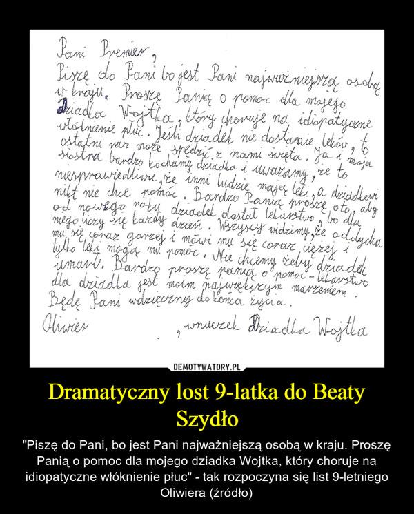 """Dramatyczny lost 9-latka do Beaty Szydło – """"Piszę do Pani, bo jest Pani najważniejszą osobą w kraju. Proszę Panią o pomoc dla mojego dziadka Wojtka, który choruje na idiopatyczne włóknienie płuc"""" - tak rozpoczyna się list 9-letniego Oliwiera (źródło)"""