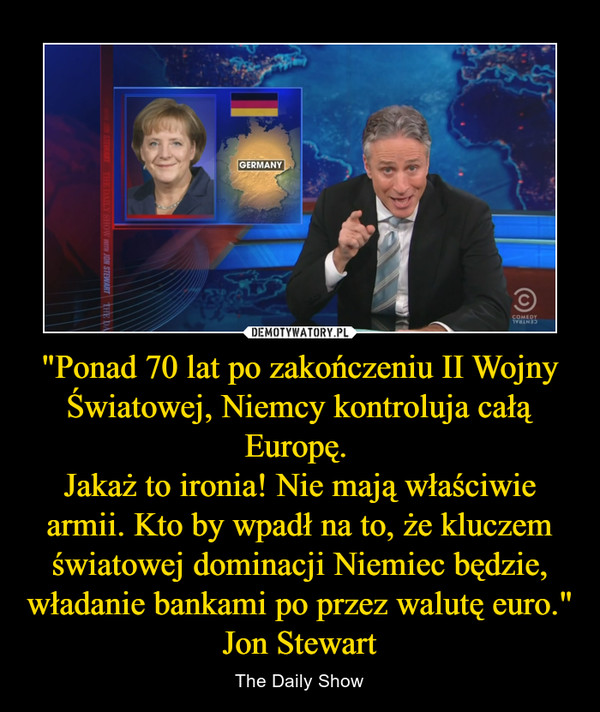 """""""Ponad 70 lat po zakończeniu II Wojny Światowej, Niemcy kontroluja całą Europę. Jakaż to ironia! Nie mają właściwie armii. Kto by wpadł na to, że kluczem światowej dominacji Niemiec będzie, władanie bankami po przez walutę euro.""""Jon Stewart – The Daily Show"""