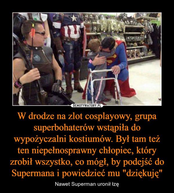 """W drodze na zlot cosplayowy, grupa superbohaterów wstąpiła do wypożyczalni kostiumów. Był tam też ten niepełnosprawny chłopiec, który zrobił wszystko, co mógł, by podejść do Supermana i powiedzieć mu """"dziękuję"""" – Nawet Superman uronił łzę"""
