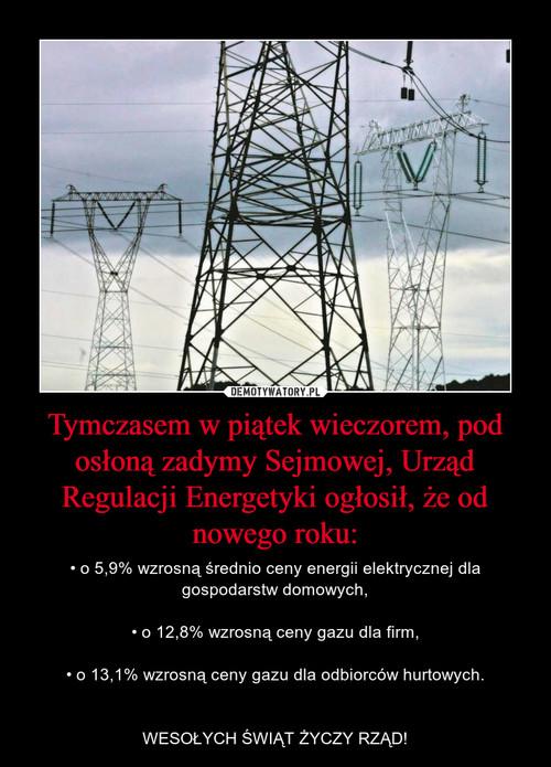 Tymczasem w piątek wieczorem, pod osłoną zadymy Sejmowej, Urząd Regulacji Energetyki ogłosił, że od nowego roku: