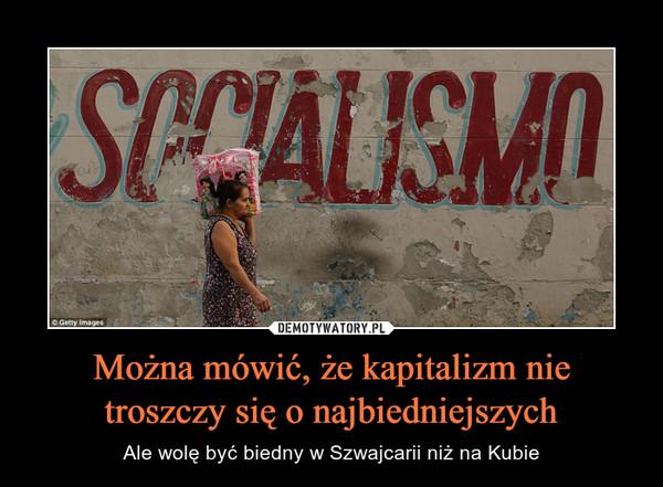 Można mówić, że kapitalizm nie troszczy się o najbiedniejszych – Ale wolę być biedny w Szwajcarii niż na Kubie