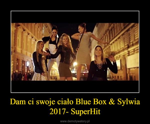 Dam ci swoje ciało Blue Box & Sylwia 2017- SuperHit –