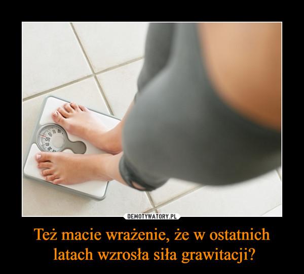 Też macie wrażenie, że w ostatnich latach wzrosła siła grawitacji? –