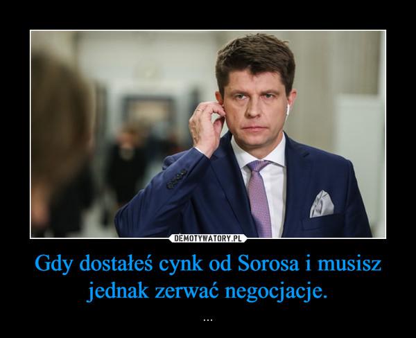 Gdy dostałeś cynk od Sorosa i musisz jednak zerwać negocjacje. – ...
