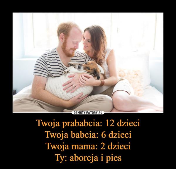 Twoja prababcia: 12 dzieciTwoja babcia: 6 dzieciTwoja mama: 2 dzieciTy: aborcja i pies –