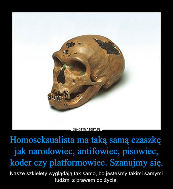Homoseksualista ma taką samą czaszkę  jak narodowiec, antifowiec, pisowiec, koder czy platformowiec. Szanujmy się. – Nasze szkielety wyglądają tak samo, bo jesteśmy takimi samymi ludźmi z prawem do życia.
