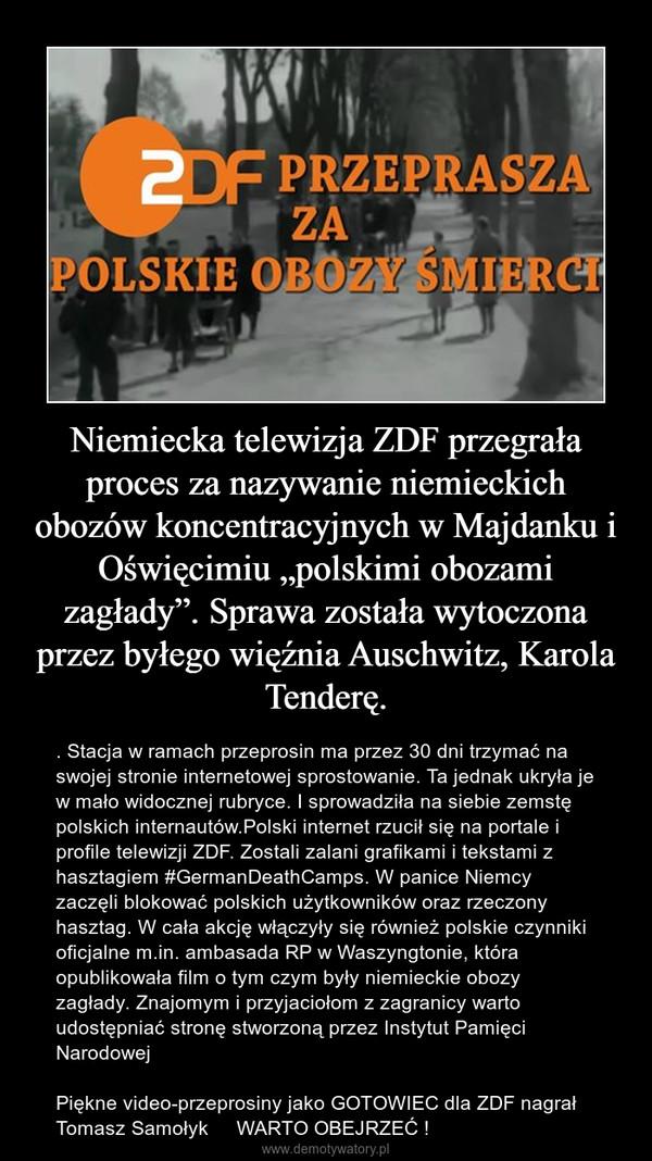 """Niemiecka telewizja ZDF przegrała proces za nazywanie niemieckich obozów koncentracyjnych w Majdanku i Oświęcimiu """"polskimi obozami zagłady"""". Sprawa została wytoczona przez byłego więźnia Auschwitz, Karola Tenderę. – . Stacja w ramach przeprosin ma przez 30 dni trzymać na swojej stronie internetowej sprostowanie. Ta jednak ukryła je w mało widocznej rubryce. I sprowadziła na siebie zemstę polskich internautów.Polski internet rzucił się na portale i profile telewizji ZDF. Zostali zalani grafikami i tekstami z hasztagiem #GermanDeathCamps. W panice Niemcy zaczęli blokować polskich użytkowników oraz rzeczony hasztag. W cała akcję włączyły się również polskie czynniki oficjalne m.in. ambasada RP w Waszyngtonie, która opublikowała film o tym czym były niemieckie obozy zagłady. Znajomym i przyjaciołom z zagranicy warto udostępniać stronę stworzoną przez Instytut Pamięci Narodowej Piękne video-przeprosiny jako GOTOWIEC dla ZDF nagrał Tomasz Samołyk     WARTO OBEJRZEĆ !"""