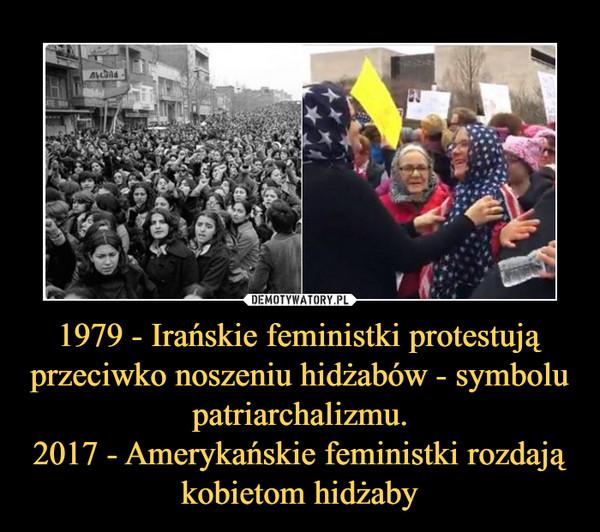 1979 - Irańskie feministki protestują przeciwko noszeniu hidżabów - symbolu patriarchalizmu.2017 - Amerykańskie feministki rozdają kobietom hidżaby –