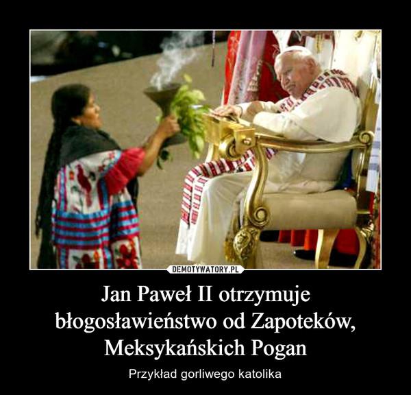 Jan Paweł II otrzymuje błogosławieństwo od Zapoteków, Meksykańskich Pogan – Przykład gorliwego katolika