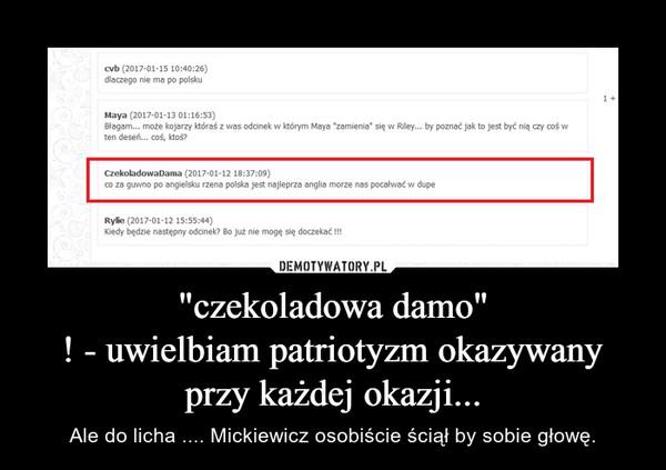 """""""czekoladowa damo""""! - uwielbiam patriotyzm okazywany przy każdej okazji... – Ale do licha .... Mickiewicz osobiście ściął by sobie głowę."""