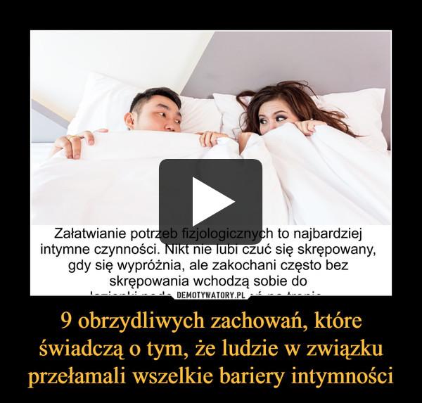 9 obrzydliwych zachowań, które świadczą o tym, że ludzie w związku przełamali wszelkie bariery intymności –