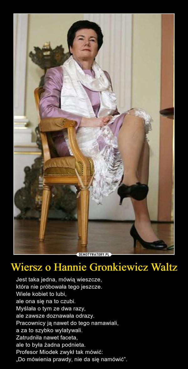 """Wiersz o Hannie Gronkiewicz Waltz – Jest taka jedna, mówią wieszcze,która nie próbowała tego jeszcze.Wiele kobiet to lubi,ale ona się na to czubi.Myślała o tym ze dwa razy,ale zawsze doznawała odrazy.Pracownicy ją nawet do tego namawiali,a za to szybko wylatywali.Zatrudniła nawet faceta,ale to była żadna podnieta.Profesor Miodek zwykł tak mówić:""""Do mówienia prawdy, nie da się namówić""""."""