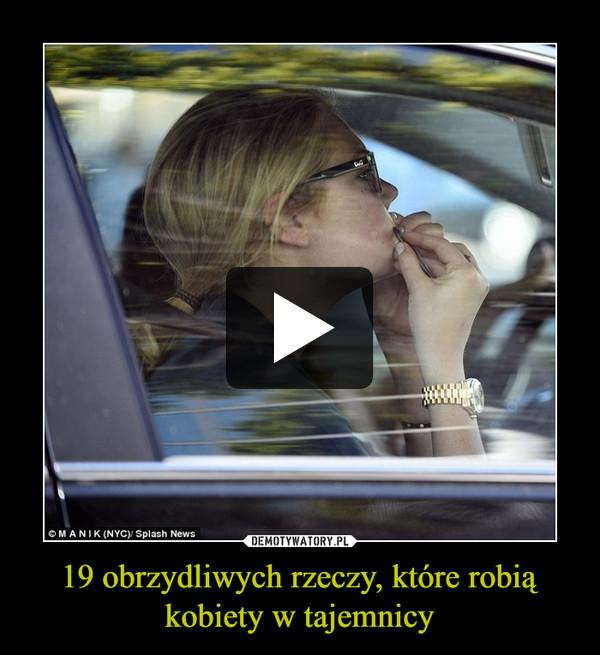 19 obrzydliwych rzeczy, które robią kobiety w tajemnicy –