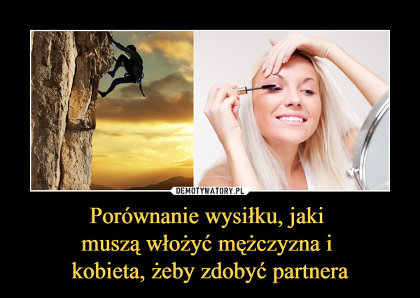 Porównanie wysiłku, jaki muszą włożyć mężczyzna i kobieta, żeby zdobyć partnera –