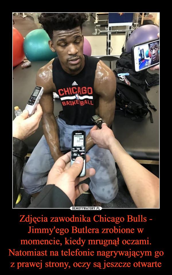 Zdjęcia zawodnika Chicago Bulls - Jimmy'ego Butlera zrobione w momencie, kiedy mrugnął oczami. Natomiast na telefonie nagrywającym go z prawej strony, oczy są jeszcze otwarte –