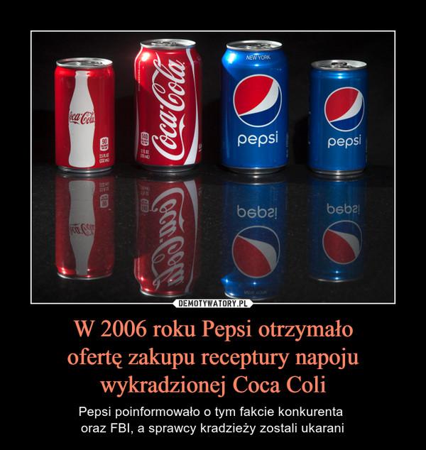 W 2006 roku Pepsi otrzymało ofertę zakupu receptury napoju wykradzionej Coca Coli – Pepsi poinformowało o tym fakcie konkurenta oraz FBI, a sprawcy kradzieży zostali ukarani