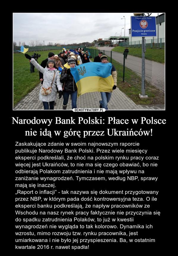 """Narodowy Bank Polski: Płace w Polsce nie idą w górę przez Ukraińców! – Zaskakujące zdanie w swoim najnowszym raporcie publikuje Narodowy Bank Polski. Przez wiele miesięcy eksperci podkreślali, że choć na polskim rynku pracy coraz więcej jest Ukraińców, to nie ma się czego obawiać, bo nie odbierają Polakom zatrudnienia i nie mają wpływu na zaniżanie wynagrodzeń. Tymczasem, według NBP, sprawy mają się inaczej.""""Raport o inflacji"""" - tak nazywa się dokument przygotowany przez NBP, w którym pada dość kontrowersyjna teza. O ile eksperci banku podkreślają, że napływ pracowników ze Wschodu na nasz rynek pracy faktycznie nie przyczynia się do spadku zatrudnienia Polaków, to już w kwestii wynagrodzeń nie wygląda to tak kolorowo. Dynamika ich wzrostu, mimo rozwoju tzw. rynku pracownika, jest umiarkowana i nie było jej przyspieszenia. Ba, w ostatnim kwartale 2016 r. nawet spadła!"""