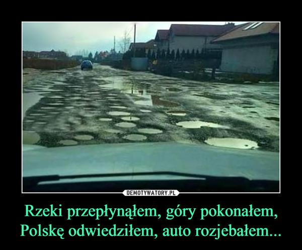 Rzeki przepłynąłem, góry pokonałem, Polskę odwiedziłem, auto rozjebałem... –