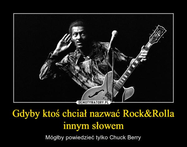 Gdyby ktoś chciał nazwać Rock&Rolla innym słowem – Mógłby powiedzieć tylko Chuck Berry