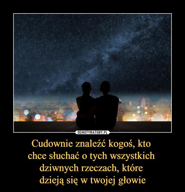Cudownie znaleźć kogoś, kto chce słuchać o tych wszystkich dziwnych rzeczach, które dzieją się w twojej głowie –