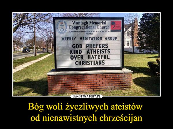 Bóg woli życzliwych ateistów od nienawistnych chrześcijan –  god prefers kind atheist over hateful christians