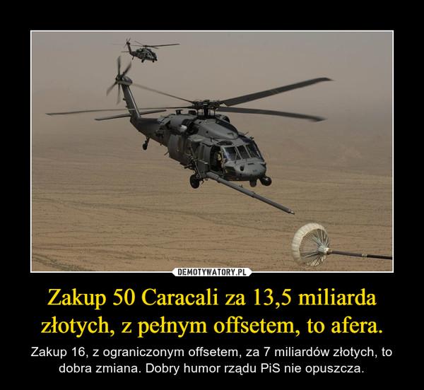 Zakup 50 Caracali za 13,5 miliarda złotych, z pełnym offsetem, to afera. – Zakup 16, z ograniczonym offsetem, za 7 miliardów złotych, to dobra zmiana. Dobry humor rządu PiS nie opuszcza.
