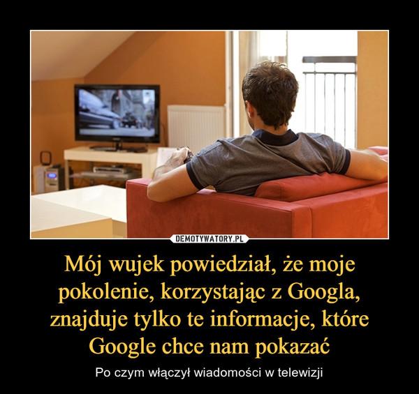 Mój wujek powiedział, że moje pokolenie, korzystając z Googla, znajduje tylko te informacje, które Google chce nam pokazać – Po czym włączył wiadomości w telewizji