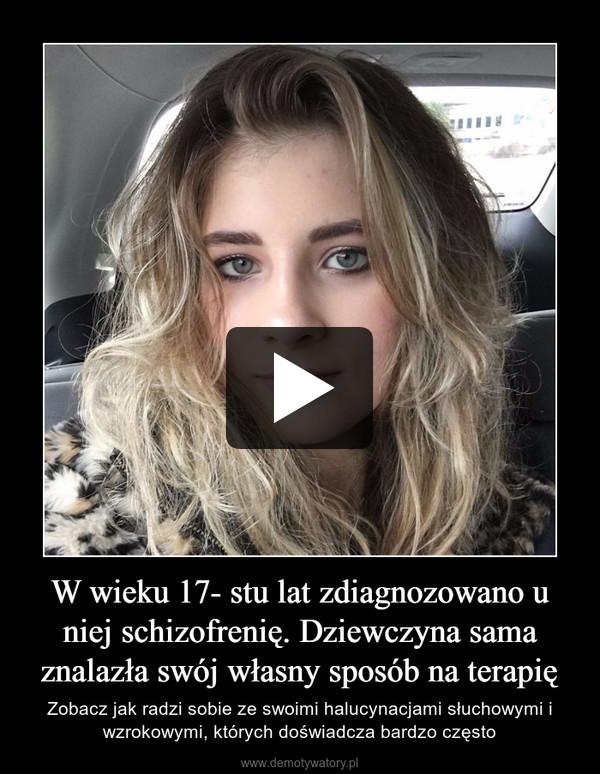 W wieku 17- stu lat zdiagnozowano u niej schizofrenię. Dziewczyna sama znalazła swój własny sposób na terapię – Zobacz jak radzi sobie ze swoimi halucynacjami słuchowymi i wzrokowymi, których doświadcza bardzo często