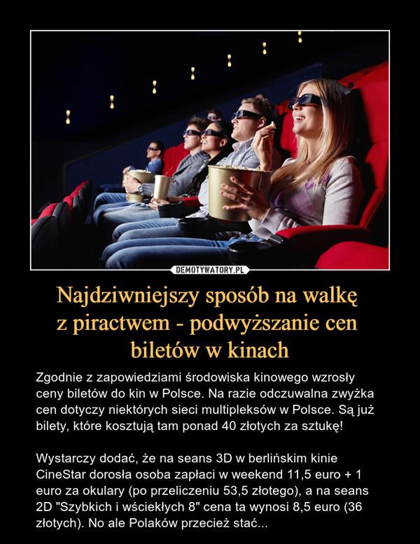 """Najdziwniejszy sposób na walkę z piractwem - podwyższanie cen biletów w kinach – Zgodnie z zapowiedziami środowiska kinowego wzrosły ceny biletów do kin w Polsce. Na razie odczuwalna zwyżka cen dotyczy niektórych sieci multipleksów w Polsce. Są już bilety, które kosztują tam ponad 40 złotych za sztukę! Wystarczy dodać, że na seans 3D w berlińskim kinie CineStar dorosła osoba zapłaci w weekend 11,5 euro + 1 euro za okulary (po przeliczeniu 53,5 złotego), a na seans 2D """"Szybkich i wściekłych 8"""" cena ta wynosi 8,5 euro (36 złotych). No ale Polaków przecież stać..."""