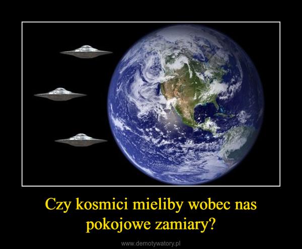 Czy kosmici mieliby wobec nas pokojowe zamiary? –