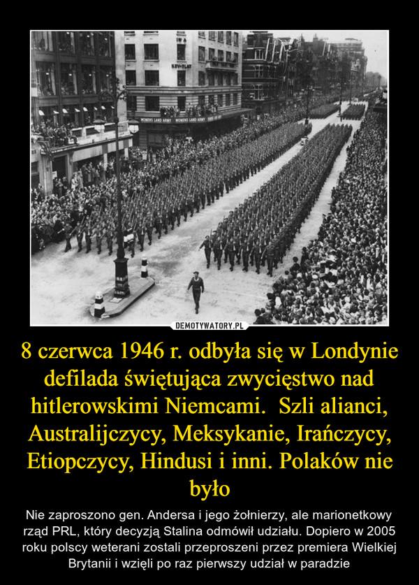 8 czerwca 1946 r. odbyła się w Londynie defilada świętująca zwycięstwo nad hitlerowskimi Niemcami.  Szli alianci, Australijczycy, Meksykanie, Irańczycy, Etiopczycy, Hindusi i inni. Polaków nie było – Nie zaproszono gen. Andersa i jego żołnierzy, ale marionetkowy rząd PRL, który decyzją Stalina odmówił udziału. Dopiero w 2005 roku polscy weterani zostali przeproszeni przez premiera Wielkiej Brytanii i wzięli po raz pierwszy udział w paradzie