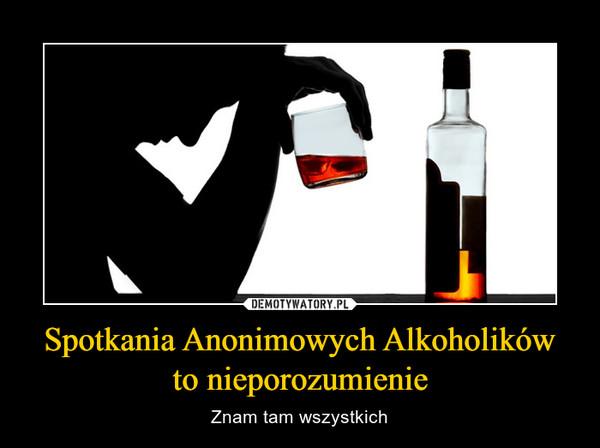 Spotkania Anonimowych Alkoholikówto nieporozumienie – Znam tam wszystkich